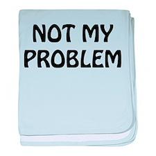 Not My Problem Infant Blanket