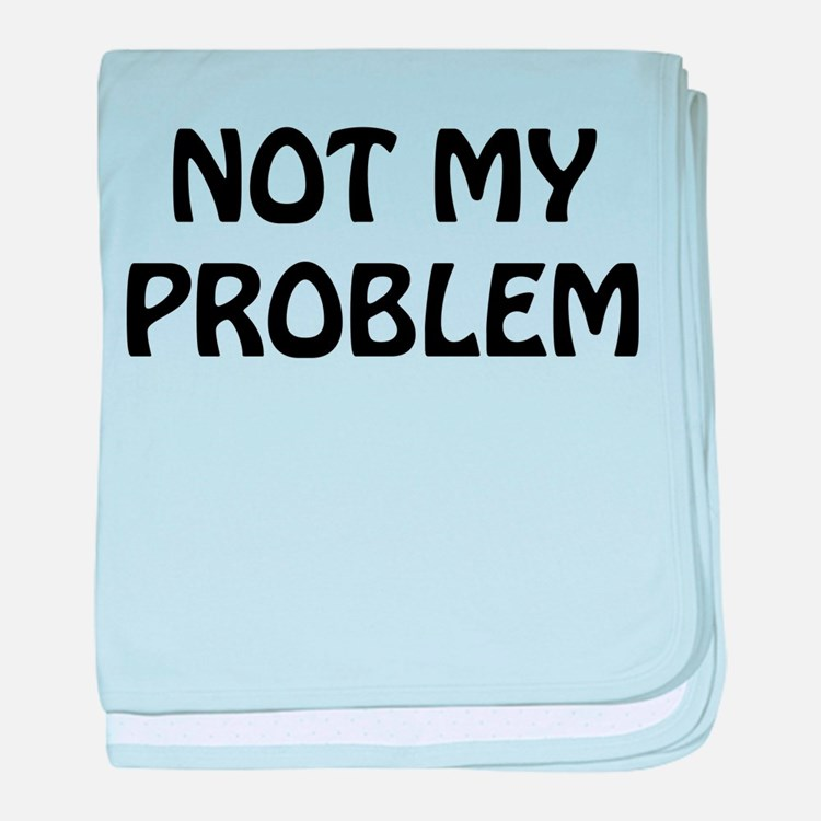 Not My Problem Infant Blanket