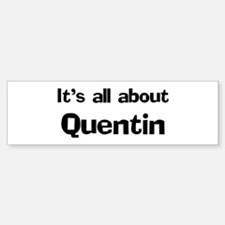 It's all about Quentin Bumper Bumper Bumper Sticker
