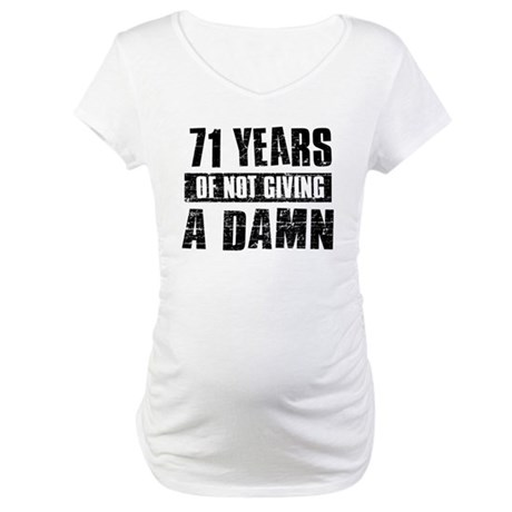 71 years of not giving a damn Maternity T-Shirt