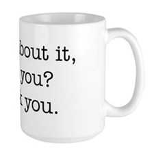 Think about it, won't you? Mug