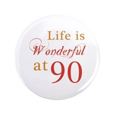 """Life Is Wonderful At 90 3.5"""" Button"""