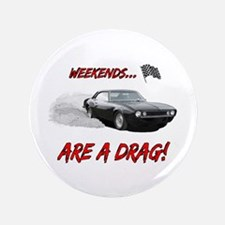 """WEEKENDS ARE A REAL DRAG! 3.5"""" Button"""