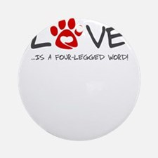 Love is a four legged word Round Ornament