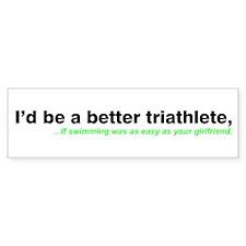 """""""I'd be a better triathlete."""" Bumper Bumper Sticker"""