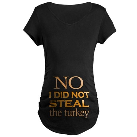 No I did not steal the turk Maternity Dark T-Shirt