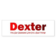Dexter you say obsessed like Bumper Sticker