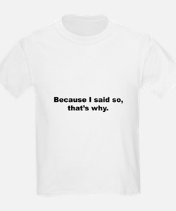 Because I said So, That's Why Kids T-Shirt