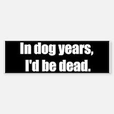 In dog years, I'd be dead (Bumper Sticker)