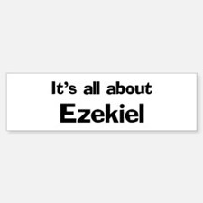 It's all about Ezekiel Bumper Bumper Bumper Sticker