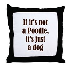 If it's not a Poodle, it's ju Throw Pillow