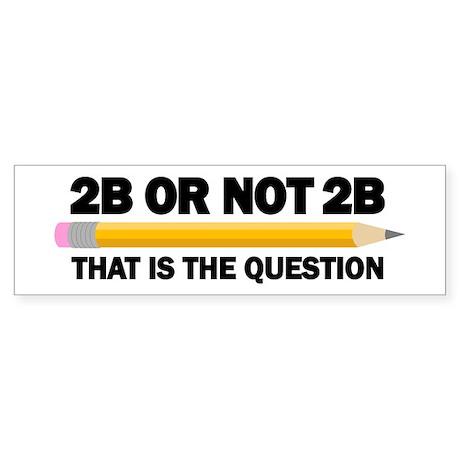 2B or not 2B Sticker (Bumper)