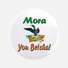"Mora You Betcha 3.5"" Button"