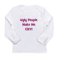 Ugly People Make Me Cry! Pink Long Sleeve Infant T