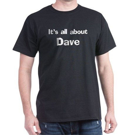 It's all about Dave Black T-Shirt