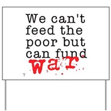 We can't feed the poor but can fund war Yard Sign