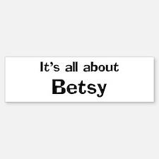 It's all about Betsy Bumper Bumper Bumper Sticker