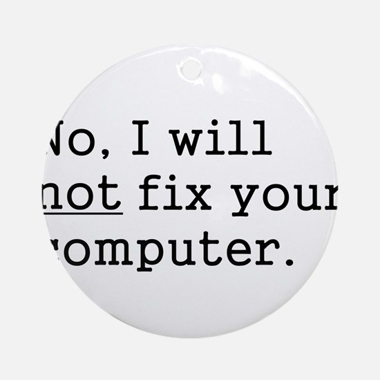No, I Will Not Fix Your Computer Ornament (Round)