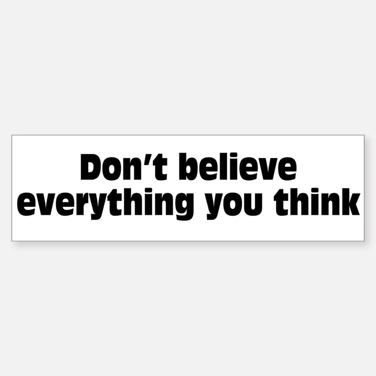 Believe Everything You Think Bumper Bumper Sticker