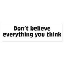 Believe Everything You Think Bumper Sticker