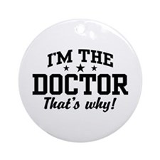 I'm The Doctor That's Why Ornament (Round)