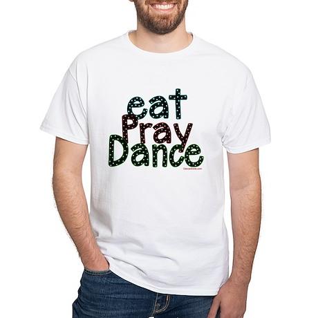 Eat Pray Dance by DanceShirts.com White T-Shirt