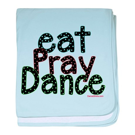 Eat Pray Dance by DanceShirts.com baby blanket