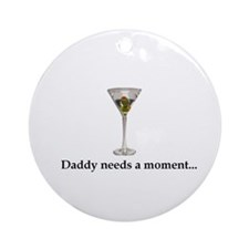 Daddy Needs A Moment... Ornament (Round)