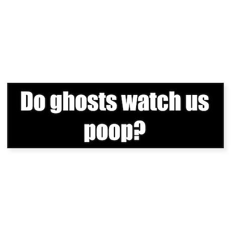 Do ghosts watch us poop? (Bumper Sticker)