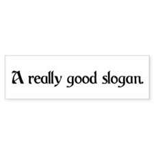 a really good slogan Bumper Sticker