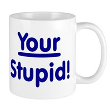 Your Stupid! Mug