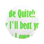 "Be Quite Or I'll Beat You Lik 3.5"" Button (10"