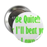 "Be Quite Or I'll Beat You Lik 2.25"" Button (1"