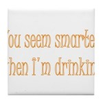 You Seem Smarter When I'm Dri Tile Coaster