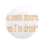 "You Seem Smarter When I'm Dri 3.5"" Button (10"
