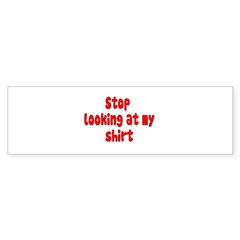 Stop Looking At My Shirt Bumper Sticker