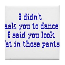 I Didnt Ask You To Dance I Sa Tile Coaster