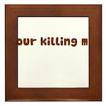Your Killing Me Framed Tile