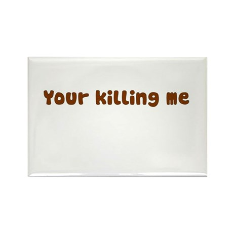Your Killing Me Rectangle Magnet (100 pack)