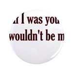 "If I Was You I Wouldn't Be Me 3.5"" Button (10"