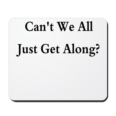 CAN'T WE ALL JUST GET ALONG Mousepad