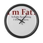 I'M FAT? TELL ME SOMETHING I Large Wall Clock