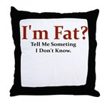 I'M FAT? TELL ME SOMETHING I Throw Pillow