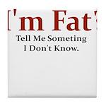 I'M FAT? TELL ME SOMETHING I Tile Coaster