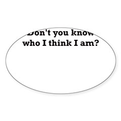 DON'T YOU KNOW WHO I THINK I Sticker (Oval)