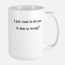I JUST WANT TO DO YOU IS THAT Large Mug
