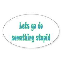 Lets Go Do Something Stupid Decal