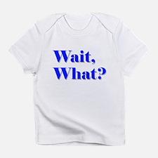 Wait, What? Infant T-Shirt