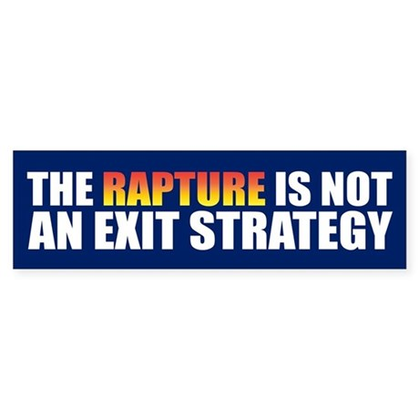 RAPTURE IS NOT AN EXIT STRATEGY Bumper Sticker