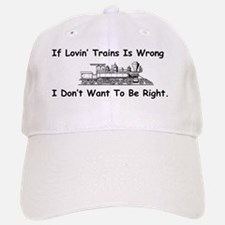 If Lovin' Trains is Wrong Baseball Baseball Cap
